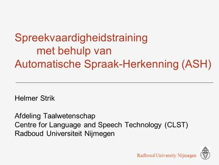 Spreekvaardigheidstraining met behulp van Automatische Spraak-Herkenning (ASH) Helmer Strik Afdeling Taalwetenschap Centre for Language and Speech Technology.