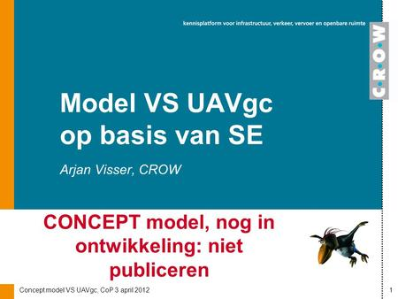 Concept model VS UAVgc, CoP 3 april 20121 Arjan Visser, CROW Model VS UAVgc op basis van SE CONCEPT model, nog in ontwikkeling: niet publiceren.