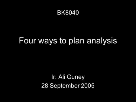 Four ways to plan analysis Ir. Ali Guney 28 September 2005 BK8040.