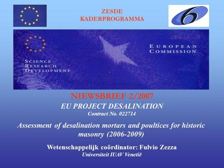 ZESDE KADERPROGRAMMA Assessment of desalination mortars and poultices for historic masonry (2006-2009) EU PROJECT DESALINATION NIEWSBRIEF 2/2007 Contract.