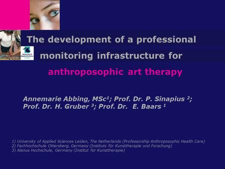 Anthroposophic art therapy Annemarie Abbing, MSc 1 ; Prof. Dr. P. Sinapius 2 ; Prof. Dr. H. Gruber 3 ; Prof. Dr. E. Baars 1 The development of a professional.