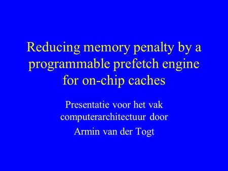 Reducing memory penalty by a programmable prefetch engine for on-chip caches Presentatie voor het vak computerarchitectuur door Armin van der Togt.