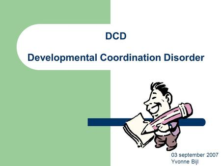 DCD Developmental Coordination Disorder 03 september 2007 Yvonne Bijl.