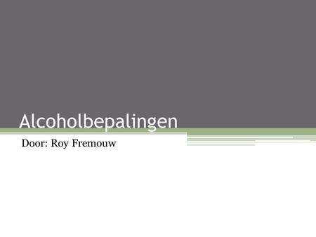 Alcoholbepalingen Door: Roy Fremouw.