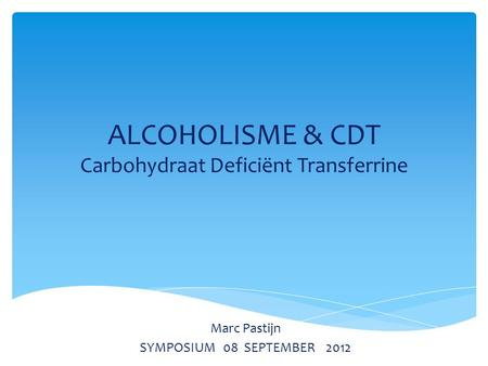 ALCOHOLISME & CDT Carbohydraat Deficiënt Transferrine Marc Pastijn SYMPOSIUM 08 SEPTEMBER 2012.