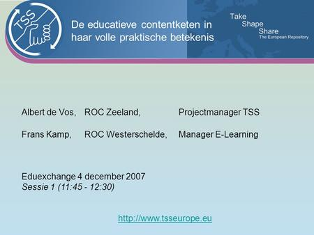 Albert de Vos,ROC Zeeland, Projectmanager TSS Frans Kamp,ROC Westerschelde, Manager E-Learning Eduexchange 4 december 2007 Sessie 1 (11:45 - 12:30)