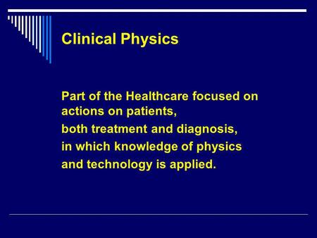 Clinical Physics Part of the Healthcare focused on actions on patients, both treatment and diagnosis, in which knowledge of physics and technology is applied.