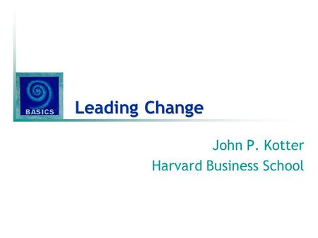Leading Change John P. Kotter Harvard Business School.