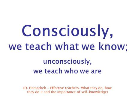 Consciously, we teach what we know; unconsciously, we teach who we are (D. Hamachek - Effective teachers. What they do, how they do it and the importance.
