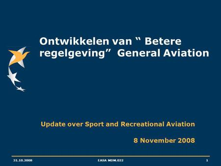 "31.10.2008EASA MDM.0321 Ontwikkelen van "" Betere regelgeving"" General Aviation Update over Sport and Recreational Aviation 8 November 2008."
