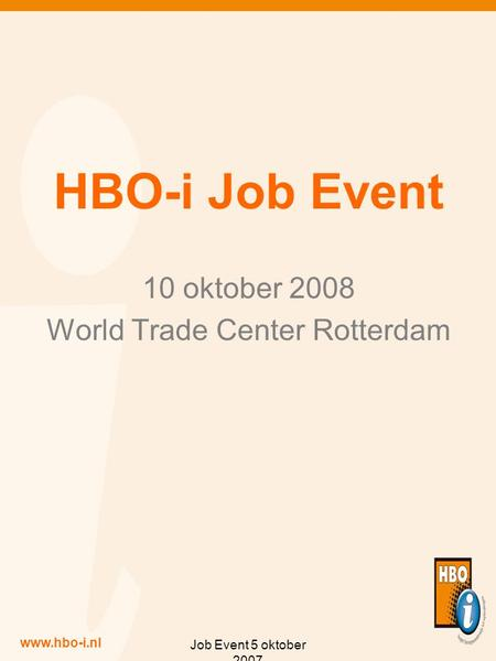 Www.hbo-i.nl Job Event 5 oktober 2007 HBO-i Job Event 10 oktober 2008 World Trade Center Rotterdam.
