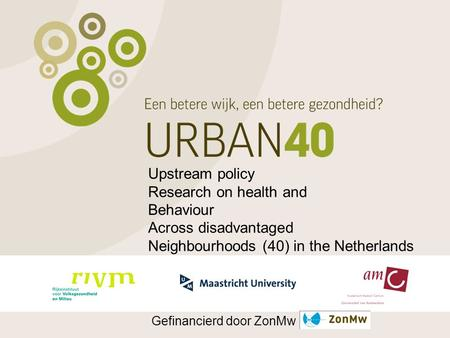 Upstream policy Research on health and Behaviour Across disadvantaged Neighbourhoods (40) in the Netherlands Gefinancierd door ZonMw.