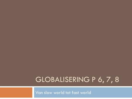 GLOBALISERING P 6, 7, 8 Van slow world tot fast world.
