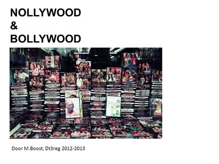 NOLLYWOOD & BOLLYWOOD Door M.Boost, Dt3reg 2012-2013.