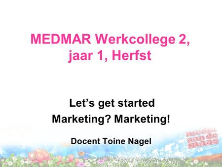 MEDMAR Werkcollege 2, jaar 1, Herfst Let's get started Marketing? Marketing! Docent Toine Nagel.