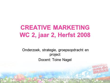 CREATIVE MARKETING WC 2, jaar 2, Herfst 2008 Onderzoek, strategie, groepsopdracht en project Docent: Toine Nagel.