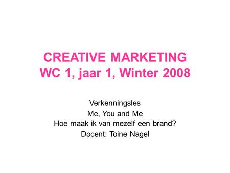 CREATIVE MARKETING WC 1, jaar 1, Winter 2008 Verkenningsles Me, You and Me Hoe maak ik van mezelf een brand? Docent: Toine Nagel.