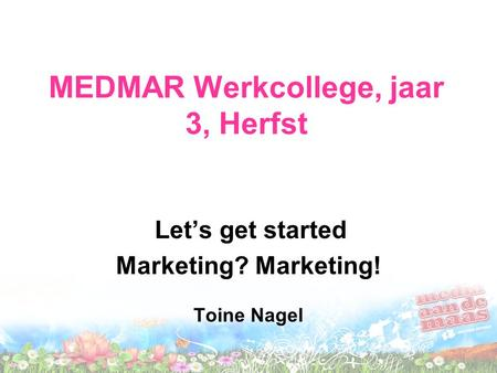 MEDMAR Werkcollege, jaar 3, Herfst Let's get started Marketing? Marketing! Toine Nagel.