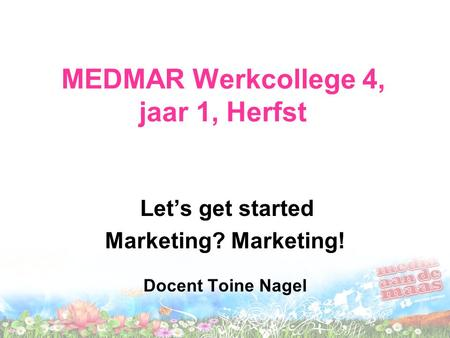 MEDMAR Werkcollege 4, jaar 1, Herfst Let's get started Marketing? Marketing! Docent Toine Nagel.