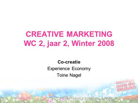 CREATIVE MARKETING WC 2, jaar 2, Winter 2008 Co-creatie Experience Economy Toine Nagel.