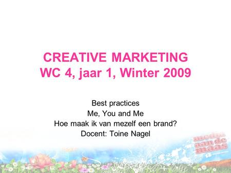 CREATIVE MARKETING WC 4, jaar 1, Winter 2009 Best practices Me, You and Me Hoe maak ik van mezelf een brand? Docent: Toine Nagel.