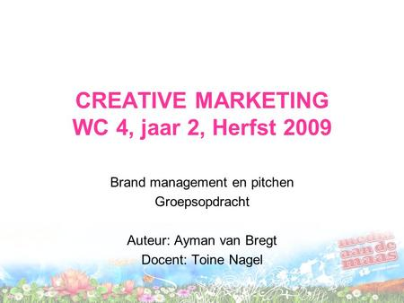 CREATIVE MARKETING WC 4, jaar 2, Herfst 2009 Brand management en pitchen Groepsopdracht Auteur: Ayman van Bregt Docent: Toine Nagel.