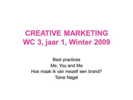 CREATIVE MARKETING WC 3, jaar 1, Winter 2009 Best practices Me, You and Me Hoe maak ik van mezelf een brand? Toine Nagel.