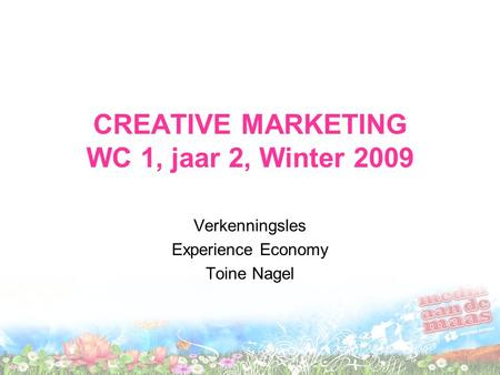 CREATIVE MARKETING WC 1, jaar 2, Winter 2009 Verkenningsles Experience Economy Toine Nagel.