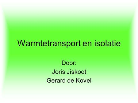 Warmtetransport en isolatie Door: Joris Jiskoot Gerard de Kovel.