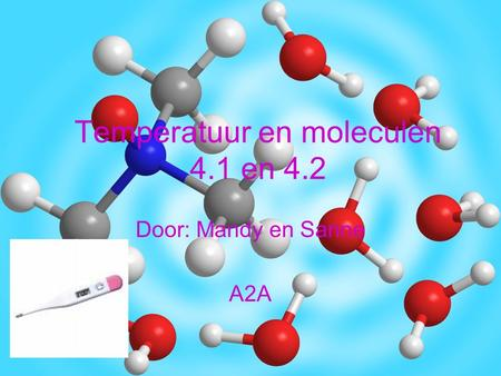 Temperatuur en moleculen 4.1 en 4.2 Door: Mandy en Sanne A2A.