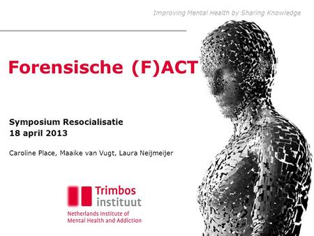 Improving Mental Health by Sharing Knowledge Forensische (F)ACT Symposium Resocialisatie 18 april 2013 Caroline Place, Maaike van Vugt, Laura Neijmeijer.