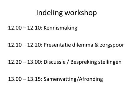 Indeling workshop 12.00 – 12.10: Kennismaking 12.10 – 12.20: Presentatie dilemma & zorgspoor 12.20 – 13.00: Discussie / Bespreking stellingen 13.00 – 13.15: