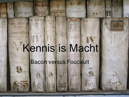 Kennis is Macht Bacon versus Foucault. Kennis is Macht Meditationes Sacrae l'Archéologie du Savoir Francis Bacon (1561-1626)Michel Foucault (1926-1984)