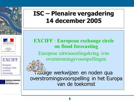 EXCIFF European exchange circle on flood forecasting ISC – Plenaire vergadering 14 december 2005 EXCIFF : European exchange circle on flood forecasting.