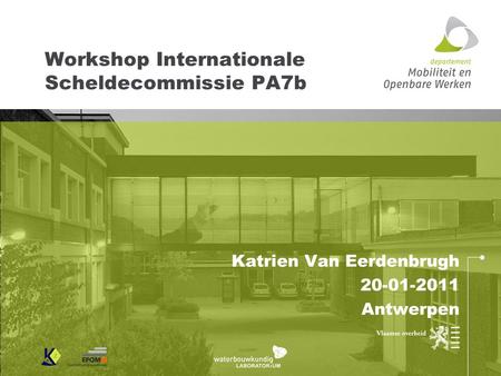 Workshop Internationale Scheldecommissie PA7b Katrien Van Eerdenbrugh 20-01-2011 Antwerpen.