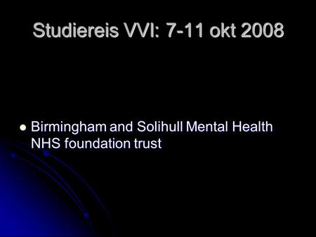Studiereis VVI: 7-11 okt 2008 Birmingham and Solihull Mental Health NHS foundation trust Birmingham and Solihull Mental Health NHS foundation trust.
