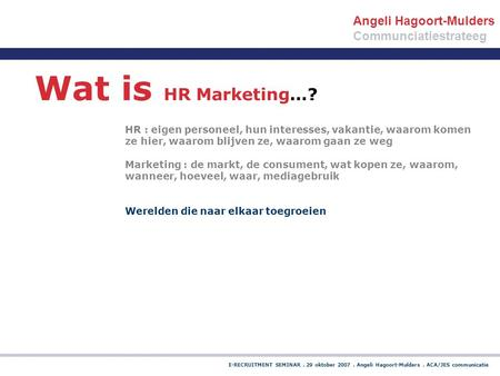 E-RECRUITMENT SEMINAR. 29 oktober 2007. Angeli Hagoort-Mulders. ACA/JES communicatie Wat is HR Marketing…? HR : eigen personeel, hun interesses, vakantie,