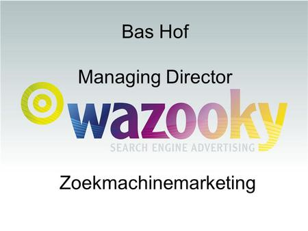 Bas Hof Managing Director Zoekmachinemarketing. E-recruitment = E-targeting = gericht zoeken, maar waar?? 19 april 2007.