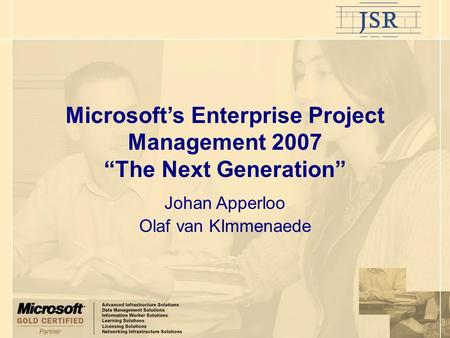 "Microsoft's Enterprise Project Management 2007 ""The Next Generation"" Johan Apperloo Olaf van KImmenaede."