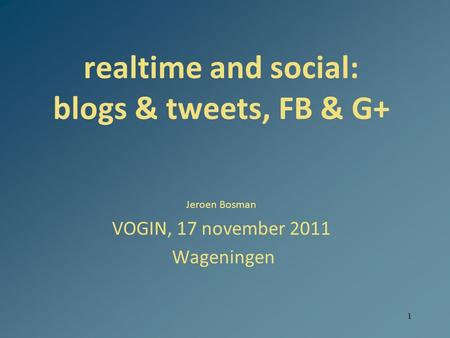 1 realtime and social: blogs & tweets, FB & G+ Jeroen Bosman VOGIN, 17 november 2011 Wageningen.