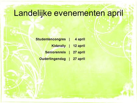 Landelijke evenementen april Studentencongres| 4 april Kidzrally|12 april Seniorenreis|27 april Ouderlingendag|27 april.
