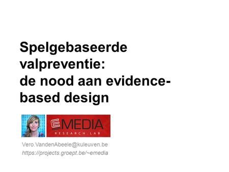 Spelgebaseerde valpreventie: de nood aan evidence- based design https://projects.groept.be/~emedia.