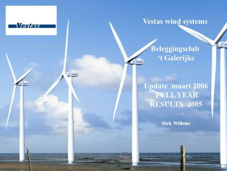 Vestas wind systems Beleggingsclub 't Galerijke Update maart 2006 FULL YEAR RESULTS 2005 Dirk Willems.