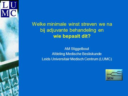 Department of Medical Decision Making Leiden University Medical Center Leiden, The Netherlands SDM 2003 Swansea Welke minimale winst streven we na bij.