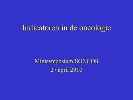 Indicatoren in de oncologie Minisymposium SONCOS 27 april 2010.