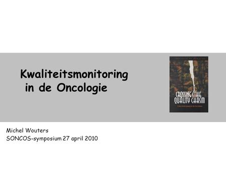 Kwaliteitsmonitoring in de Oncologie Michel Wouters SONCOS-symposium 27 april 2010.