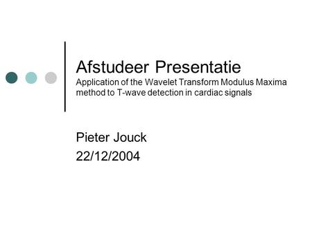 Afstudeer Presentatie Application of the Wavelet Transform Modulus Maxima method to T-wave detection in cardiac signals Pieter Jouck 22/12/2004.