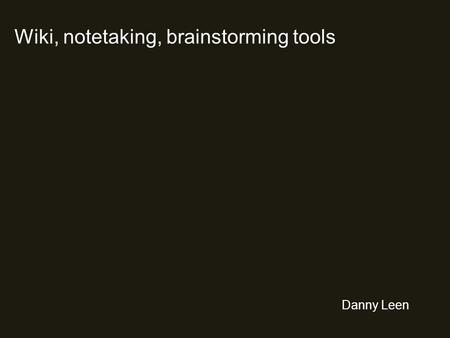 Wiki, notetaking, brainstorming tools Danny Leen.