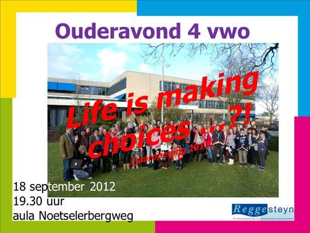 18-9-201411 Ouderavond 4 vwo Life is making choices …?! (jaaropening 2012) 18 september 2012 19.30 uur aula Noetselerbergweg.