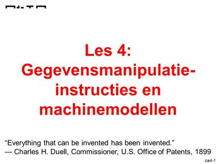 "Ca4-1 Les 4: Gegevensmanipulatie- instructies en machinemodellen ""Everything that can be invented has been invented."" — Charles H. Duell, Commissioner,"